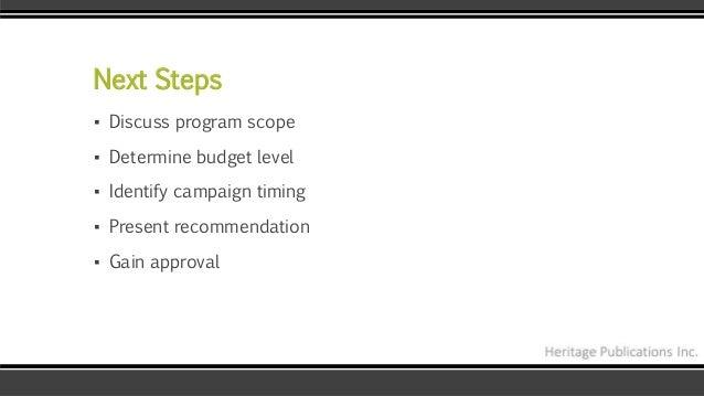 Next Steps ▪ Discuss program scope ▪ Determine budget level ▪ Identify campaign timing ▪ Present recommendation ▪ Gain app...