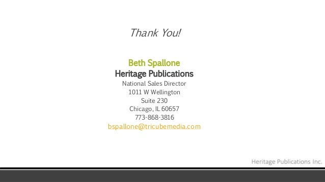 Thank You! Beth Spallone Heritage Publications National Sales Director 1011 W Wellington Suite 230 Chicago, IL 60657 773-8...