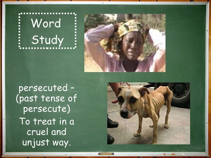 Word  Study persecuted – (past tense of persecute) To treat in a cruel and unjust way.