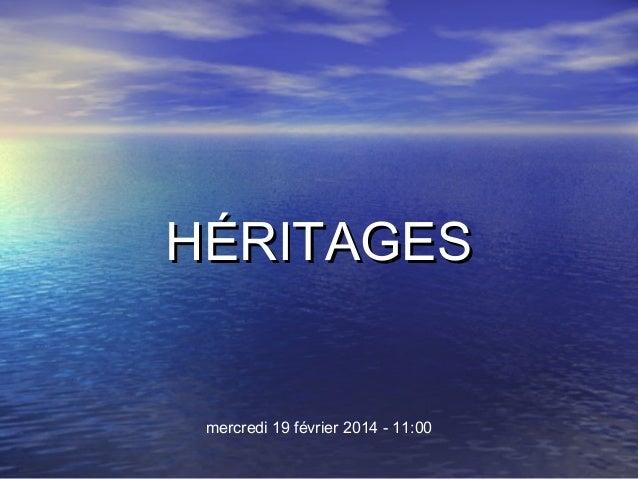HÉRITAGES  mercredi 19 février 2014 - 11:00
