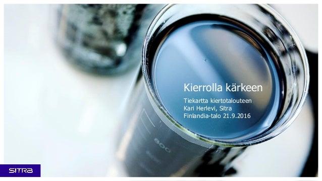 Kierrolla kärkeen Tiekartta kiertotalouteen Kari Herlevi, Sitra Finlandia-talo 21.9.2016
