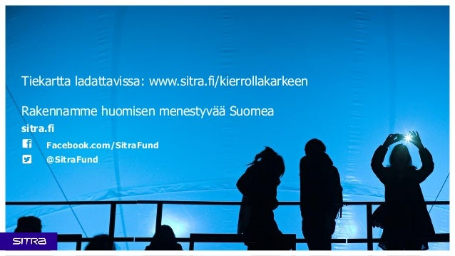 Tiekartta ladattavissa: www.sitra.fi/kierrollakarkeen Rakennamme huomisen menestyvää Suomea sitra.fi Facebook.com/SitraFun...