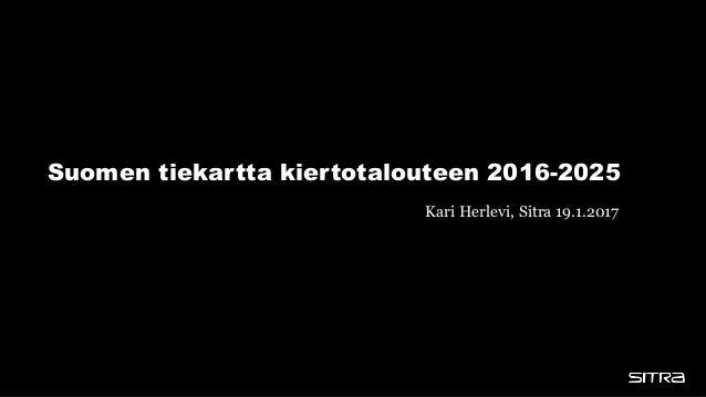 Suomen tiekartta kiertotalouteen 2016-2025 Kari Herlevi, Sitra 19.1.2017