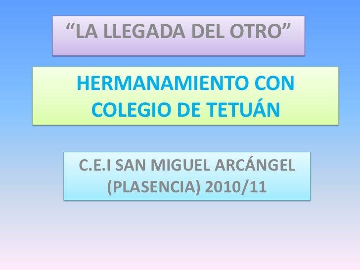 """""""LA LLEGADA DEL OTRO""""<br />HERMANAMIENTO CON COLEGIO DE TETUÁN<br />C.E.I SAN MIGUEL ARCÁNGEL (PLASENCIA) 2010/11<br />"""