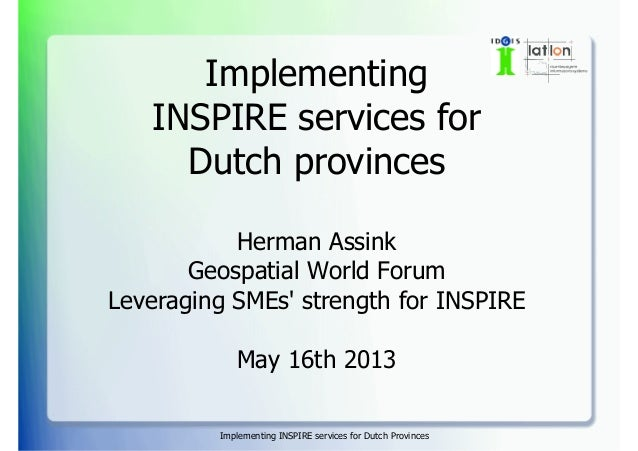 Implementing INSPIRE services for Dutch Provinces Implementing INSPIRE services for Dutch provinces Herman Assink Geospati...