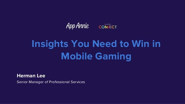 Insights You Need to Win in Mobile Gaming Herman Lee Senior Manager of Professional Services