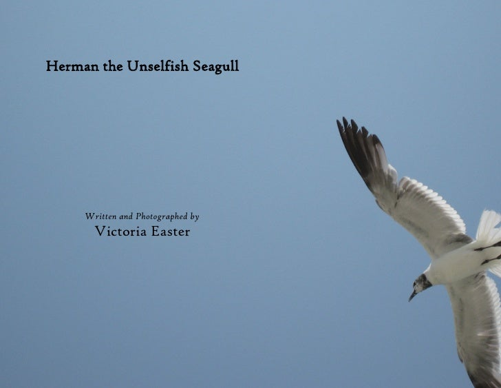 Herman the Unselfish Seagull     Written and Photographed by       Victoria Easter