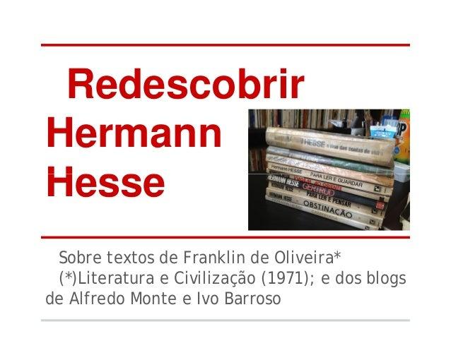 Redescobrir Hermann HesseHesse Sobre textos de Franklin de Oliveira* (*)Literatura e Civilização (1971); e dos blogs de Al...