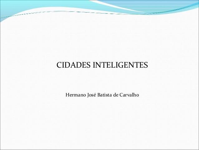 CIDADES INTELIGENTES Hermano José Batista de Carvalho