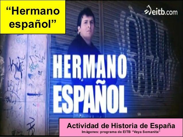 """""""Hermano español""""            Actividad de Historia de España                Imágenes: programa de EITB """"Vaya Semanita"""""""