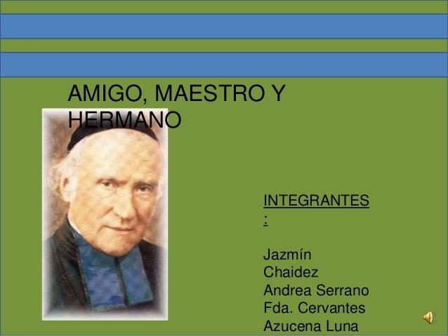 INTEGRANTES : Jazmín Chaidez Andrea Serrano Fda. Cervantes Azucena Luna AMIGO, MAESTRO Y HERMANO