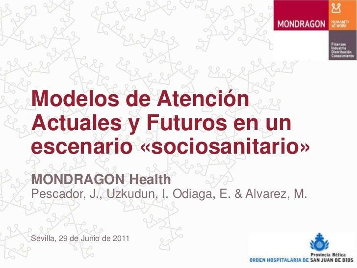 Modelos de AtenciónActuales y Futuros en unescenario «sociosanitario»MONDRAGON HealthPescador, J., Uzkudun, I. Odiaga, E. ...