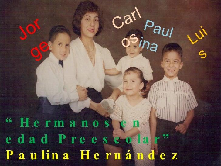 """"""" Hermanos en edad Preescolar"""" Paulina Hernández Cornejo Desarrollo de la Personalidad II Carlos Paulina Jorge Luis"""