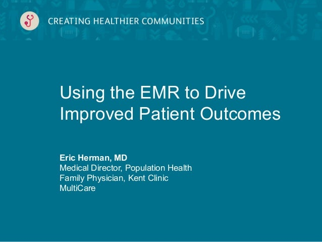 Eric Herman, MDMedical Director, Population HealthFamily Physician, Kent ClinicMultiCareUsing the EMR to DriveImproved Pat...