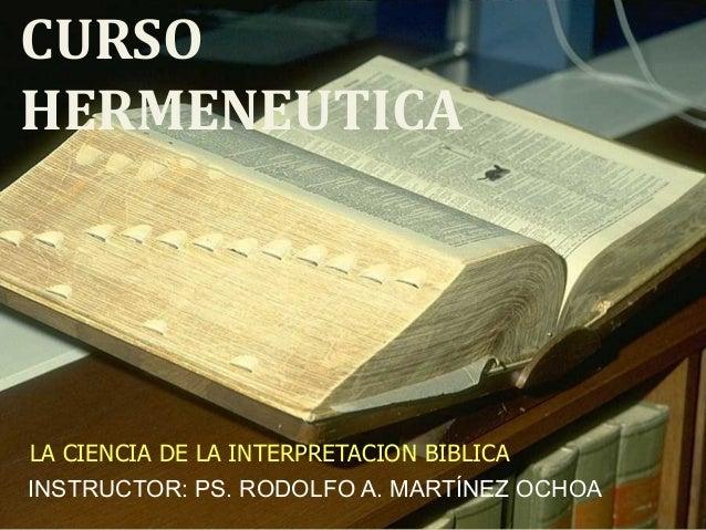 CURSO HERMENEUTICA LA CIENCIA DE LA INTERPRETACION BIBLICA INSTRUCTOR: PS. RODOLFO A. MARTÍNEZ OCHOA