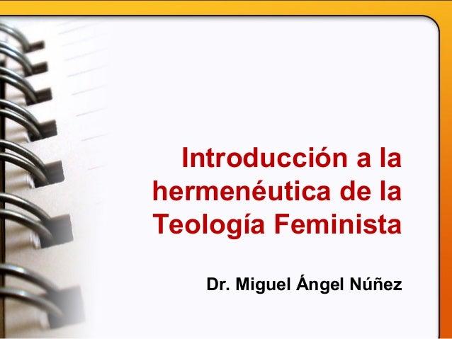 Introducción a la hermenéutica de la Teología Feminista Dr. Miguel Ángel Núñez