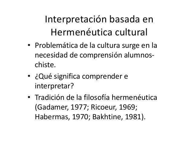 Interpretación basada en       Hermenéutica cultural• Problemática de la cultura surge en la  necesidad de comprensión alu...