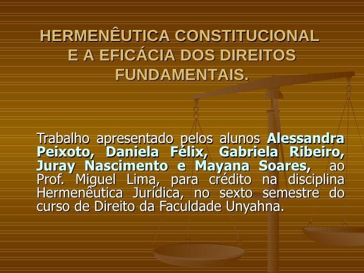 HERMENÊUTICA CONSTITUCIONAL  E A EFICÁCIA DOS DIREITOS FUNDAMENTAIS. Trabalho apresentado pelos alunos  Alessandra Peixoto...