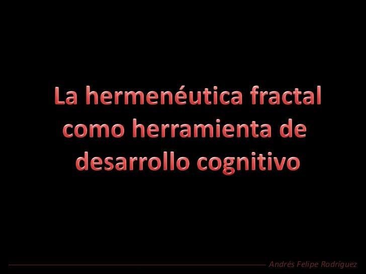 La hermenéutica fractal<br />como herramienta de <br />desarrollo cognitivo<br />Andrés Felipe Rodríguez<br />