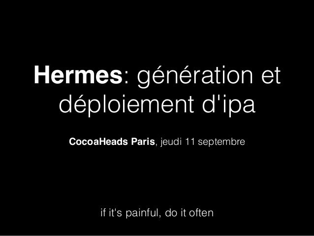 Hermes: génération et déploiement d'ipa CocoaHeads Paris, jeudi 11 septembre if it's painful, do it often