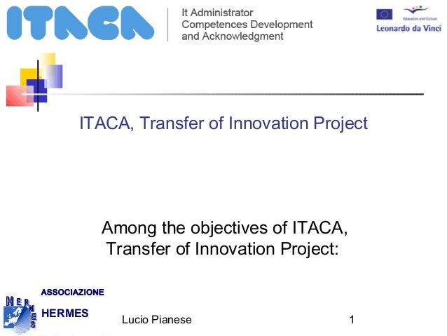 Lucio Pianese 1 ASSOCIAZIONE HERMES ITACA, Transfer of Innovation Project Among the objectives of ITACA, Transfer of Innov...