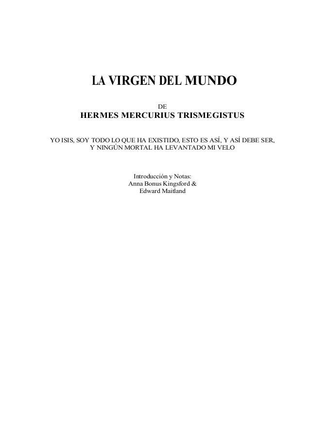 LA VIRGEN DEL MUNDO DE HERMES MERCURIUS TRISMEGISTUS YO ISIS, SOY TODO LO QUE HA EXISTIDO, ESTO ES ASÍ, Y ASÍ DEBE SER, Y ...