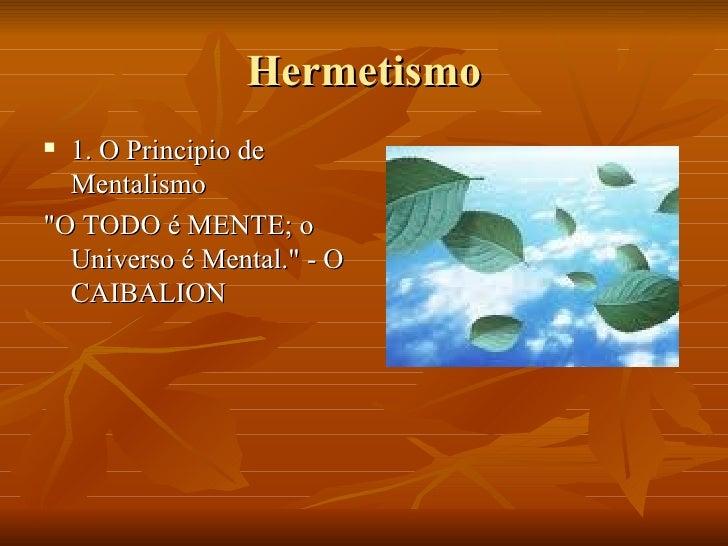 """Hermetismo <ul><li>1. O Principio de Mentalismo </li></ul><ul><li>""""O TODO é MENTE; o Universo é Mental."""" - O CAI..."""