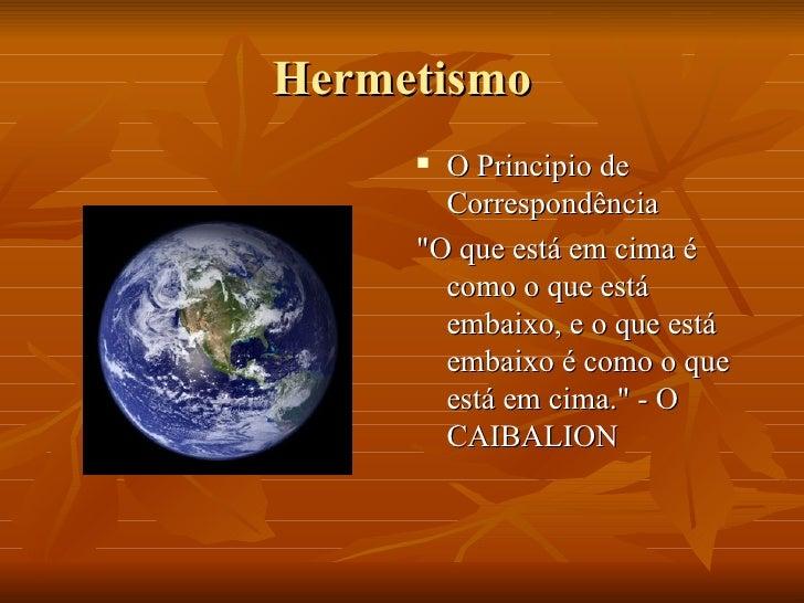Hermetismo <ul><li>O Principio de Correspondência </li></ul><ul><li>&quot;O que está em cima é como o que está embaixo, e ...