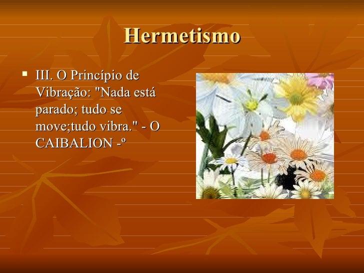 Hermetismo <ul><li>III. O Princípio de Vibração: &quot;Nada está parado; tudo se move;tudo vibra.&quot; - O CAIBALION -º <...