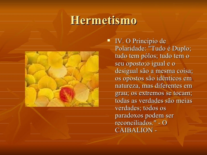 Hermetismo <ul><li>IV. O Principio de Polaridade: &quot;Tudo é Duplo; tudo tem pólos; tudo tem o seu oposto;o igual e o de...