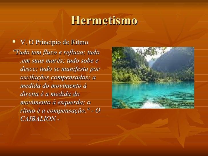 Hermetismo <ul><li>V. O Principio de Ritmo </li></ul><ul><li>&quot;Tudo tem fluxo e refluxo; tudo ,em suas marés; tudo sob...
