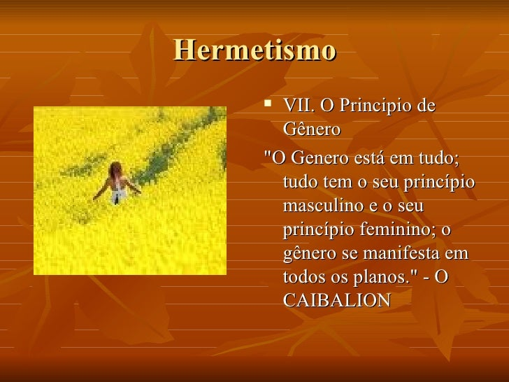 Hermetismo <ul><li>VII. O Principio de Gênero </li></ul><ul><li>&quot;O Genero está em tudo; tudo tem o seu princípio masc...