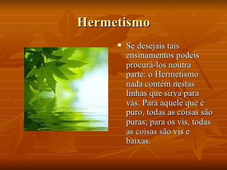 Hermetismo <ul><li>Se desejais tais ensinamentos podeis procurá-los noutra parte: o Hermetismo nada contém nestas linhas q...