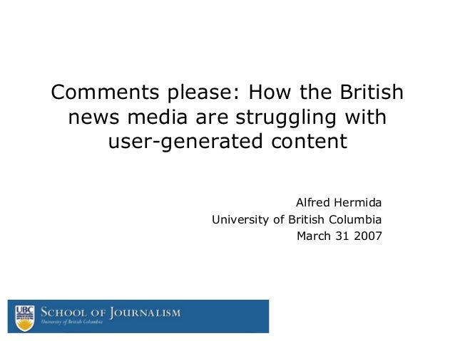 Comments please: How the British news media are struggling with user-generated content Alfred Hermida University of Britis...