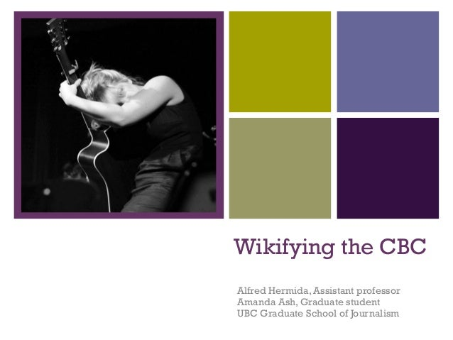+ Wikifying the CBC Alfred Hermida, Assistant professor Amanda Ash, Graduate student UBC Graduate School of Journalism