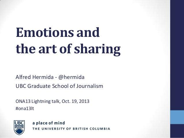 Emotions and the art of sharing Alfred Hermida - @hermida UBC Graduate School of Journalism ONA13 Lightning talk, Oct. 19,...