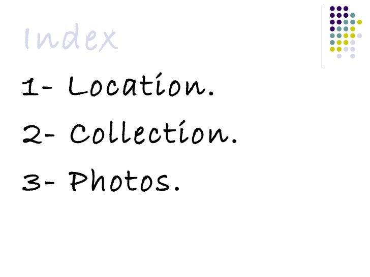 Index <ul><li>1- Location. </li></ul><ul><li>2- Collection. </li></ul><ul><li>3- Photos. </li></ul>