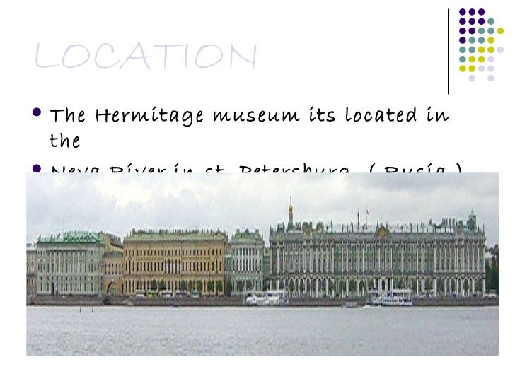 LOCATION <ul><li>The Hermitage museum its located in the  </li></ul><ul><li>Neva River in st. Petersburg. ( Rusia ) </li><...
