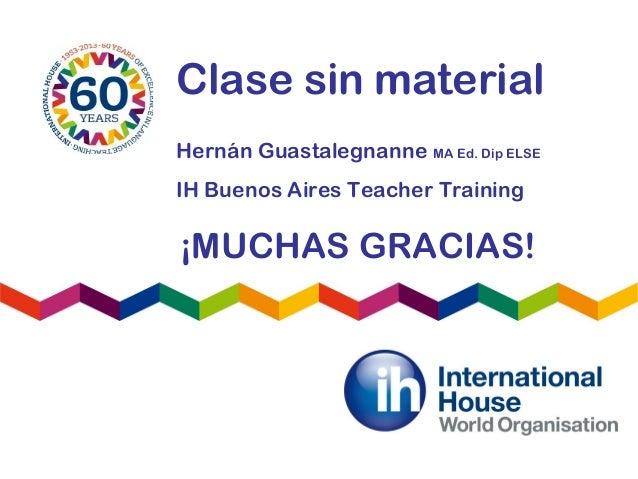 Clase sin materialHernán Guastalegnanne MA Ed. Dip ELSEIH Buenos Aires Teacher Training¡MUCHAS GRACIAS!