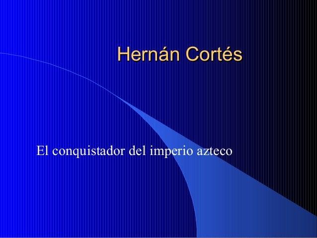 HernHernán Cortán Cortééss El conquistador del imperio azteco