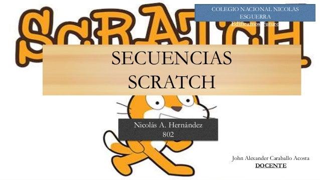 Nicolás A. Hernández 802 COLEGIO NACIONAL NICOLAS ESGUERRA Edificamos Futuro SECUENCIAS SCRATCH John Alexander Caraballo A...