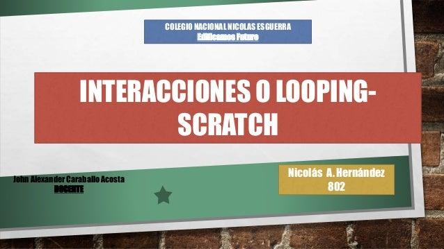 Nicolás A. Hernández 802 COLEGIO NACIONAL NICOLAS ESGUERRA Edificamos Futuro INTERACCIONES O LOOPING- SCRATCH John Alexand...