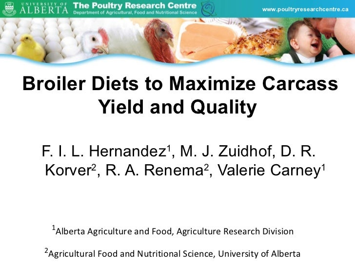 www.poultryresearchcentre.caBroiler Diets to Maximize Carcass        Yield and Quality  F. I. L. Hernandez1, M. J. Zuidhof...