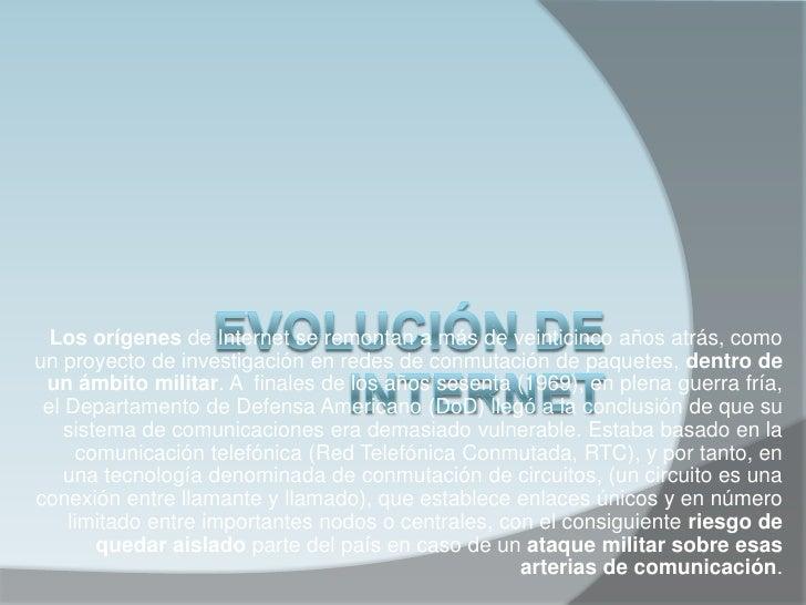 Los orígenes de Internet se remontan a más de veinticinco años atrás, comoun proyecto de investigación en redes de conmuta...