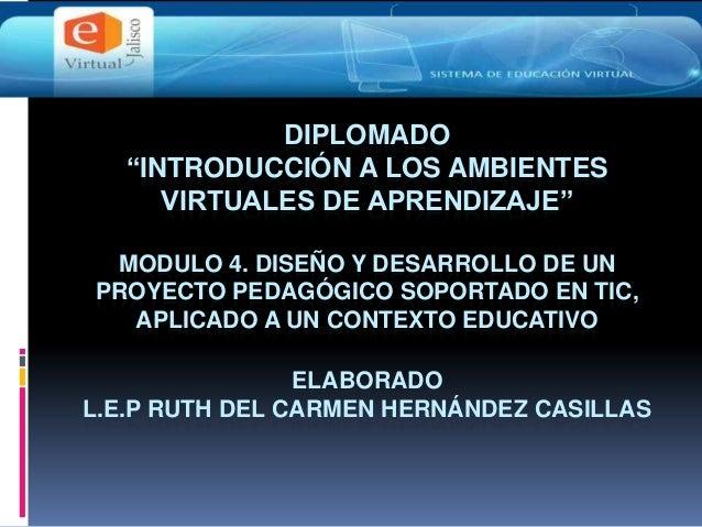 """DIPLOMADO""""INTRODUCCIÓN A LOS AMBIENTESVIRTUALES DE APRENDIZAJE""""MODULO 4. DISEÑO Y DESARROLLO DE UNPROYECTO PEDAGÓGICO SOPO..."""