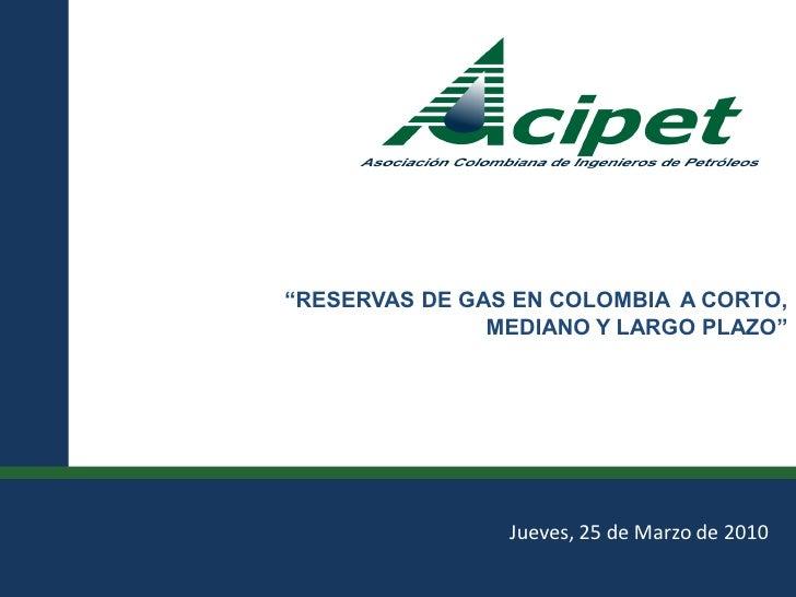 """""""RESERVAS DE GAS EN COLOMBIA A CORTO,                                                                   MEDIANO Y LARGO PL..."""