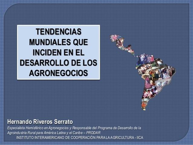 TENDENCIAS MUNDIALES QUE INCIDEN EN EL DESARROLLO DE LOS AGRONEGOCIOS Hernando Riveros Serrato Especialista Hemisférico en...