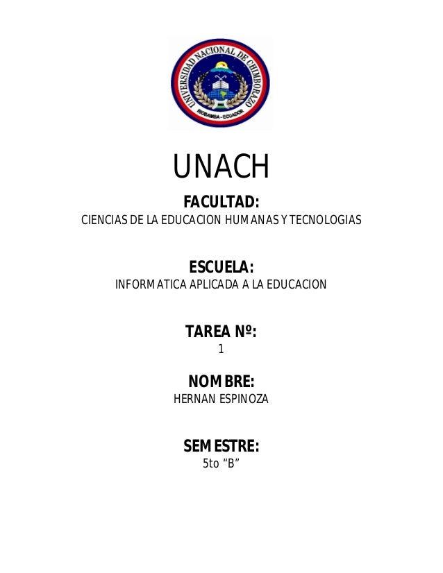 UNACH FACULTAD: CIENCIAS DE LA EDUCACION HUMANAS Y TECNOLOGIAS  ESCUELA: INFORMATICA APLICADA A LA EDUCACION  TAREA Nº: 1 ...