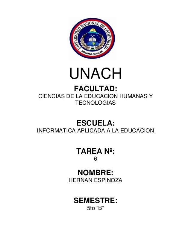 UNACH FACULTAD: CIENCIAS DE LA EDUCACION HUMANAS Y TECNOLOGIAS  ESCUELA: INFORMATICA APLICADA A LA EDUCACION  TAREA Nº: 6 ...