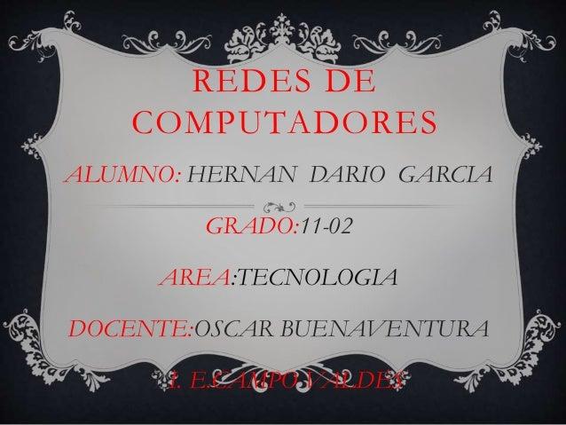 REDES DE  COMPUTADORES  ALUMNO: HERNAN DARIO GARCIA  GRADO:11-02  AREA:TECNOLOGIA  DOCENTE:OSCAR BUENAVENTURA  LI. E.CAMPO...